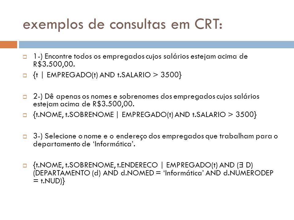 exemplos de consultas em CRT:  1-) Encontre todos os empregados cujos salários estejam acima de R$3.500,00.