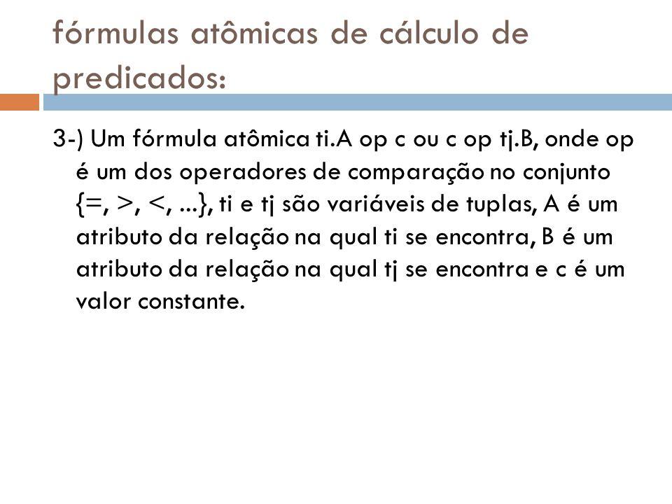 fórmulas atômicas de cálculo de predicados: 3-) Um fórmula atômica ti.A op c ou c op tj.B, onde op é um dos operadores de comparação no conjunto {=, >, <,...}, ti e tj são variáveis de tuplas, A é um atributo da relação na qual ti se encontra, B é um atributo da relação na qual tj se encontra e c é um valor constante.