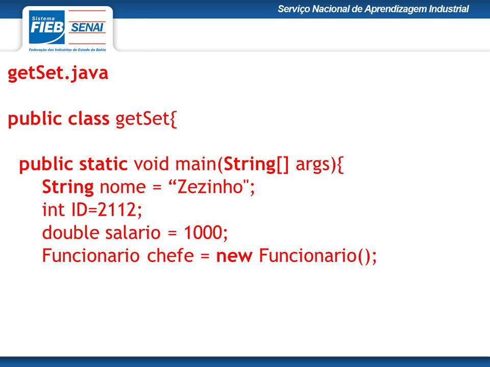 getSet.java public class getSet{ public static void main(String[] args){ String nome = Zezinho ; int ID=2112; double salario = 1000; Funcionario chefe = new Funcionario();