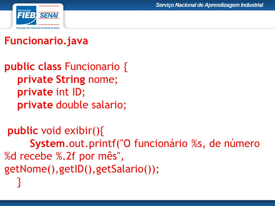 Funcionario.java public class Funcionario { private String nome; private int ID; private double salario; public void exibir(){ System.out.printf(