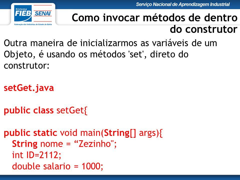 Outra maneira de inicializarmos as variáveis de um Objeto, é usando os métodos set , direto do construtor: setGet.java public class setGet{ public static void main(String[] args){ String nome = Zezinho ; int ID=2112; double salario = 1000; Como invocar métodos de dentro do construtor