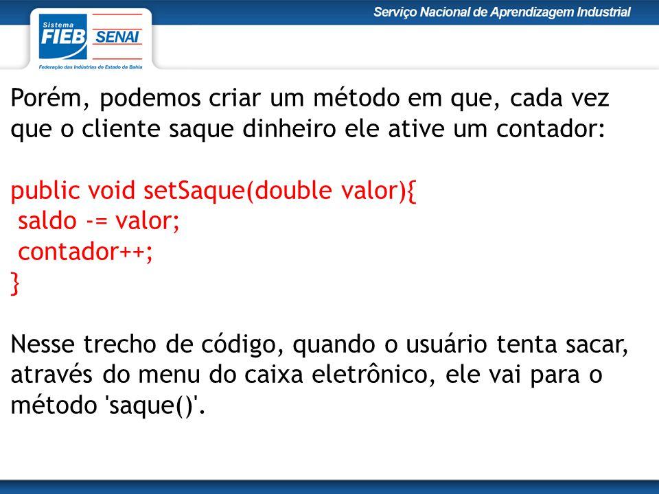 Porém, podemos criar um método em que, cada vez que o cliente saque dinheiro ele ative um contador: public void setSaque(double valor){ saldo -= valor; contador++; } Nesse trecho de código, quando o usuário tenta sacar, através do menu do caixa eletrônico, ele vai para o método saque() .