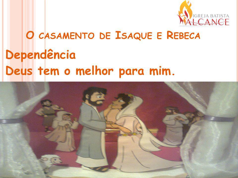 O CASAMENTO DE I SAQUE E R EBECA Dependência Deus tem o melhor para mim.
