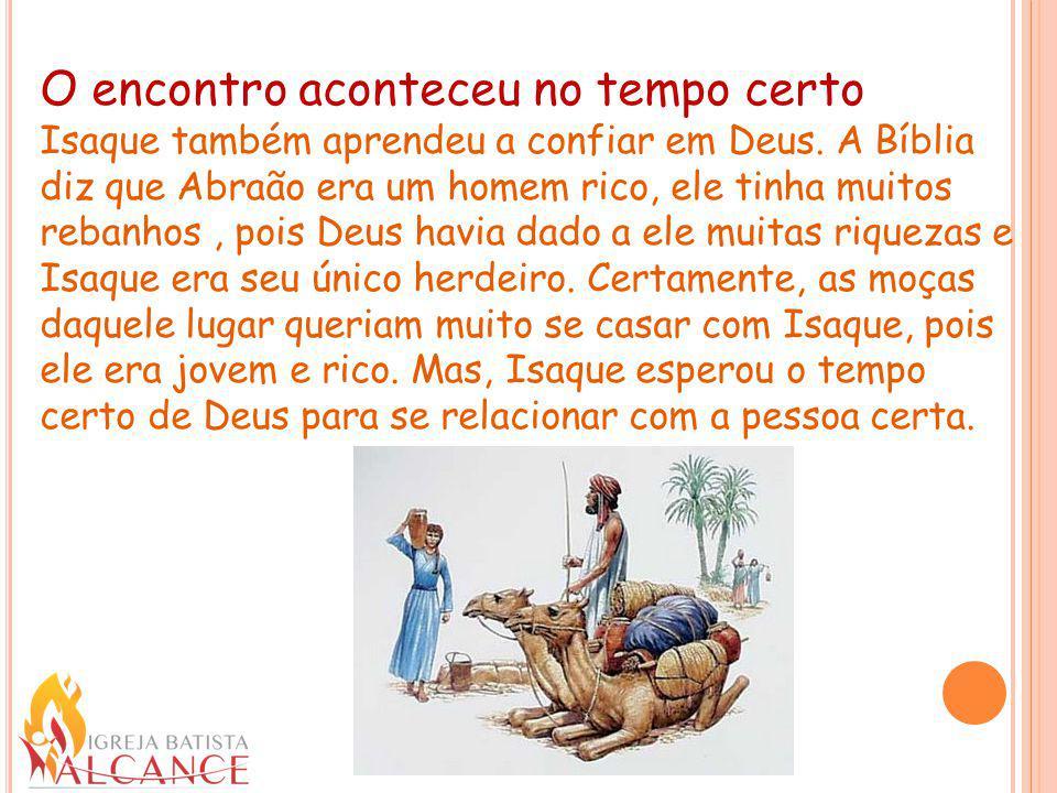 O encontro aconteceu no tempo certo Isaque também aprendeu a confiar em Deus. A Bíblia diz que Abraão era um homem rico, ele tinha muitos rebanhos, po