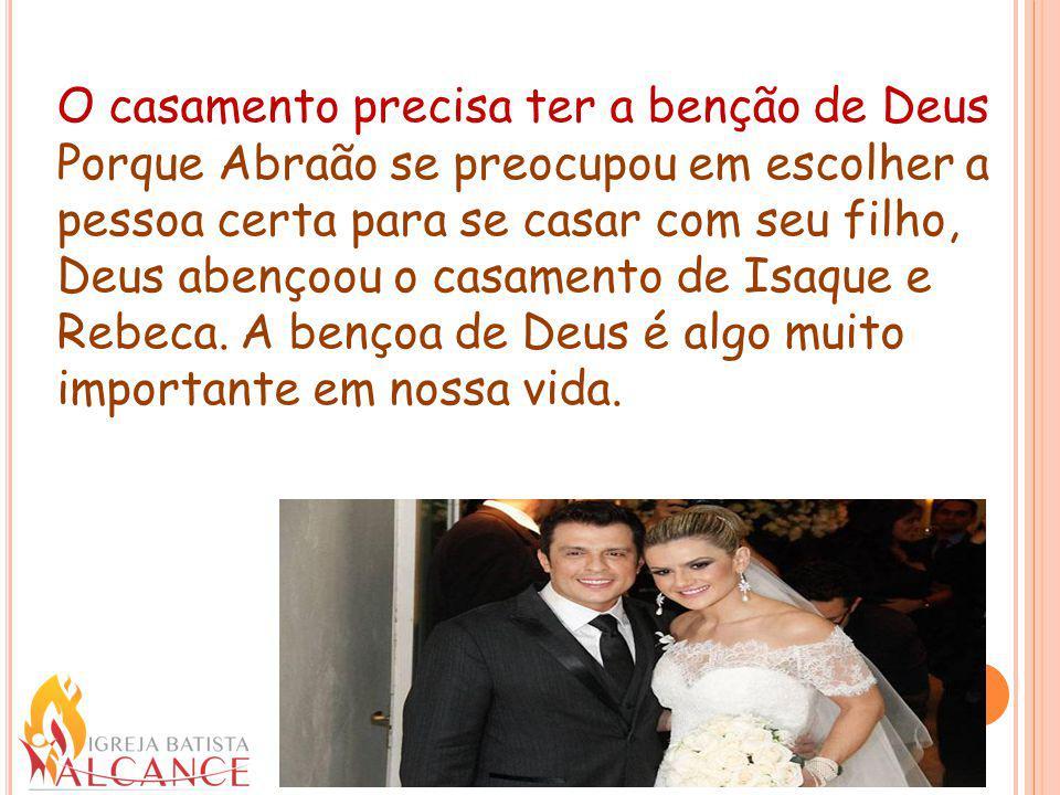 O casamento precisa ter a benção de Deus Porque Abraão se preocupou em escolher a pessoa certa para se casar com seu filho, Deus abençoou o casamento