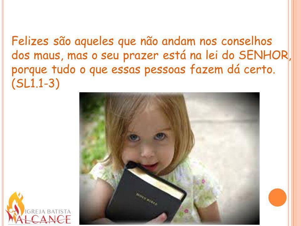Felizes são aqueles que não andam nos conselhos dos maus, mas o seu prazer está na lei do SENHOR, porque tudo o que essas pessoas fazem dá certo. (SL1