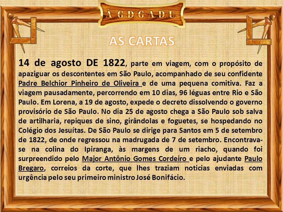 14 de agosto DE 1822, parte em viagem, com o propósito de apaziguar os descontentes em São Paulo, acompanhado de seu confidente Padre Belchior Pinheiro de Oliveira e de uma pequena comitiva.