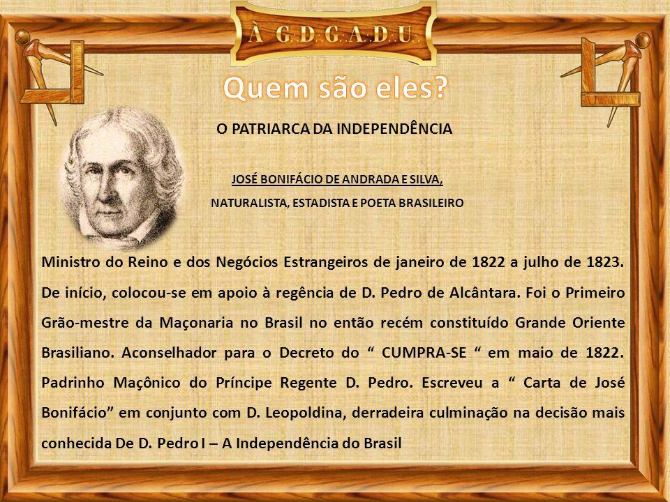 JOSÉ BONIFÁCIO DE ANDRADA E SILVA, NATURALISTA, ESTADISTA E POETA BRASILEIRO O PATRIARCA DA INDEPENDÊNCIA Ministro do Reino e dos Negócios Estrangeiros de janeiro de 1822 a julho de 1823.