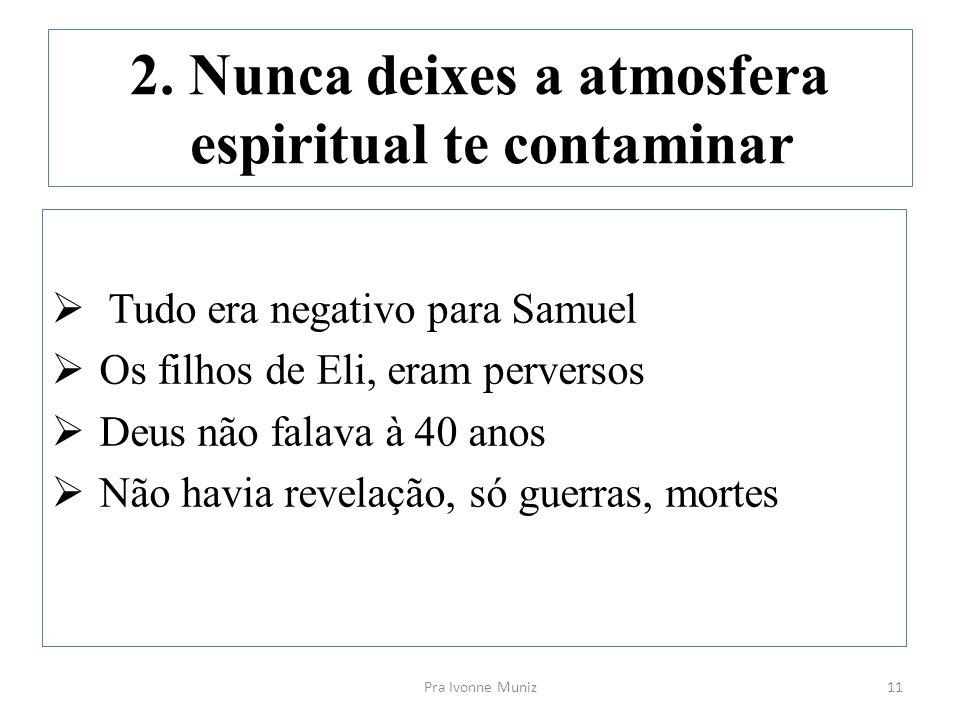 2. Nunca deixes a atmosfera espiritual te contaminar  Tudo era negativo para Samuel  Os filhos de Eli, eram perversos  Deus não falava à 40 anos 