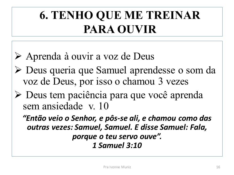 6. TENHO QUE ME TREINAR PARA OUVIR  Aprenda à ouvir a voz de Deus  Deus queria que Samuel aprendesse o som da voz de Deus, por isso o chamou 3 vezes