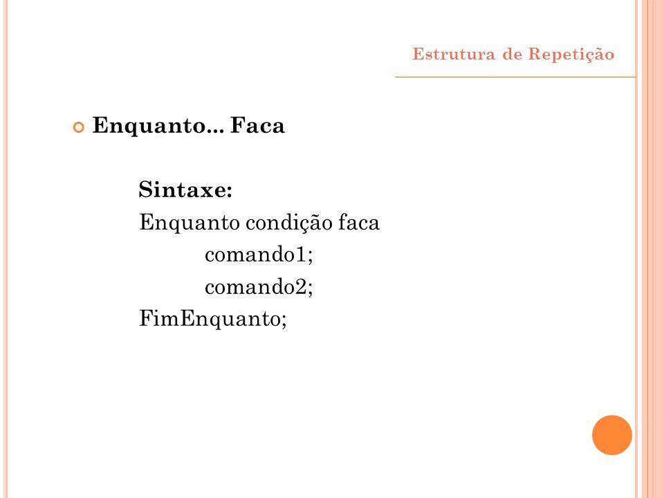 Enquanto... Faca Sintaxe: Enquanto condição faca comando1; comando2; FimEnquanto; Estrutura de Repetição