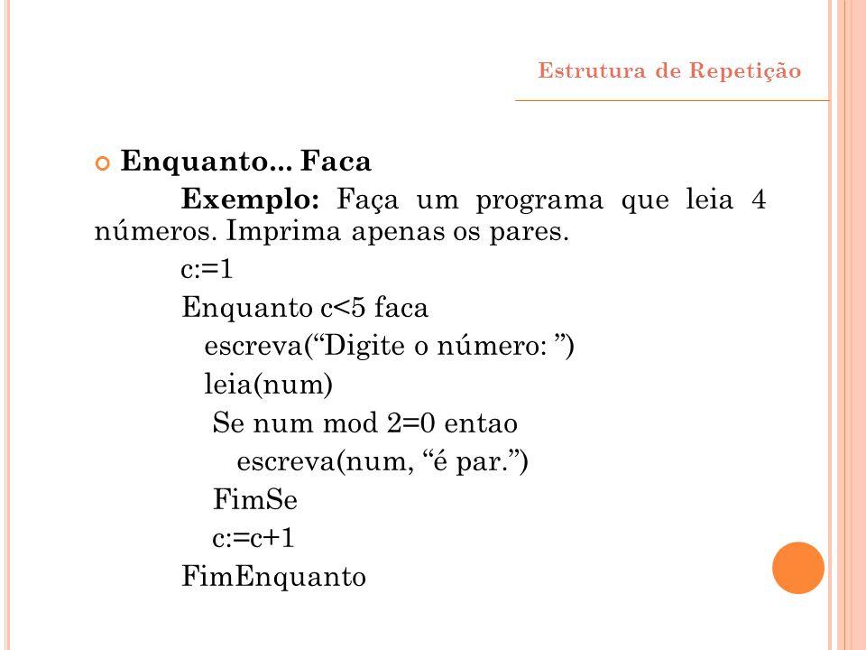 """Enquanto... Faca Exemplo: Faça um programa que leia 4 números. Imprima apenas os pares. c:=1 Enquanto c<5 faca escreva(""""Digite o número: """") leia(num)"""