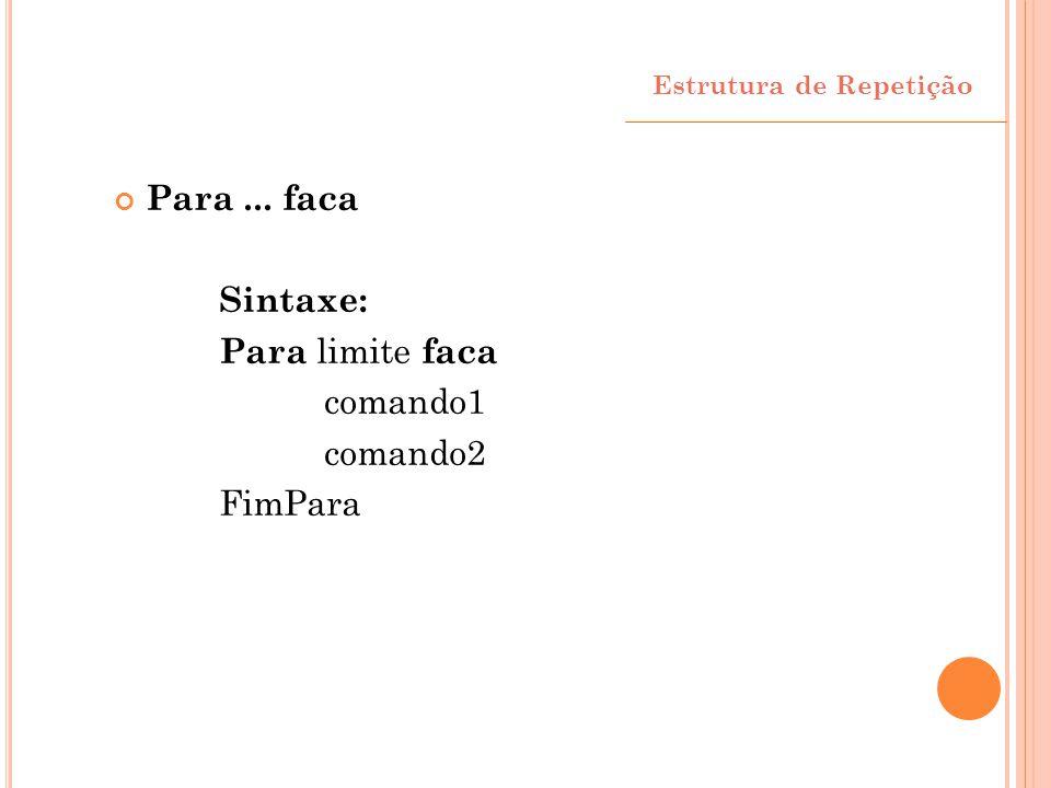 Estrutura de Repetição Para... faca Sintaxe: Para limite faca comando1 comando2 FimPara