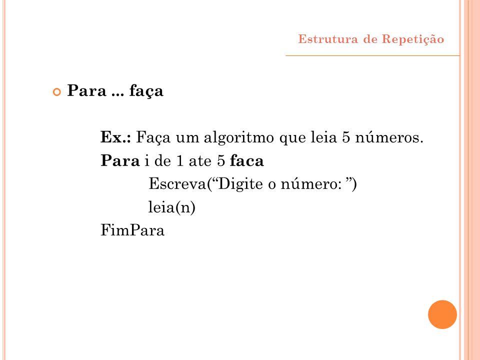 """Para... faça Ex.: Faça um algoritmo que leia 5 números. Para i de 1 ate 5 faca Escreva(""""Digite o número: """") leia(n) FimPara Estrutura de Repetição"""