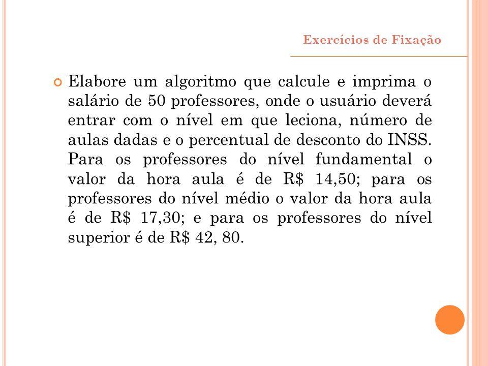 Exercícios de Fixação Elabore um algoritmo que calcule e imprima o salário de 50 professores, onde o usuário deverá entrar com o nível em que leciona,