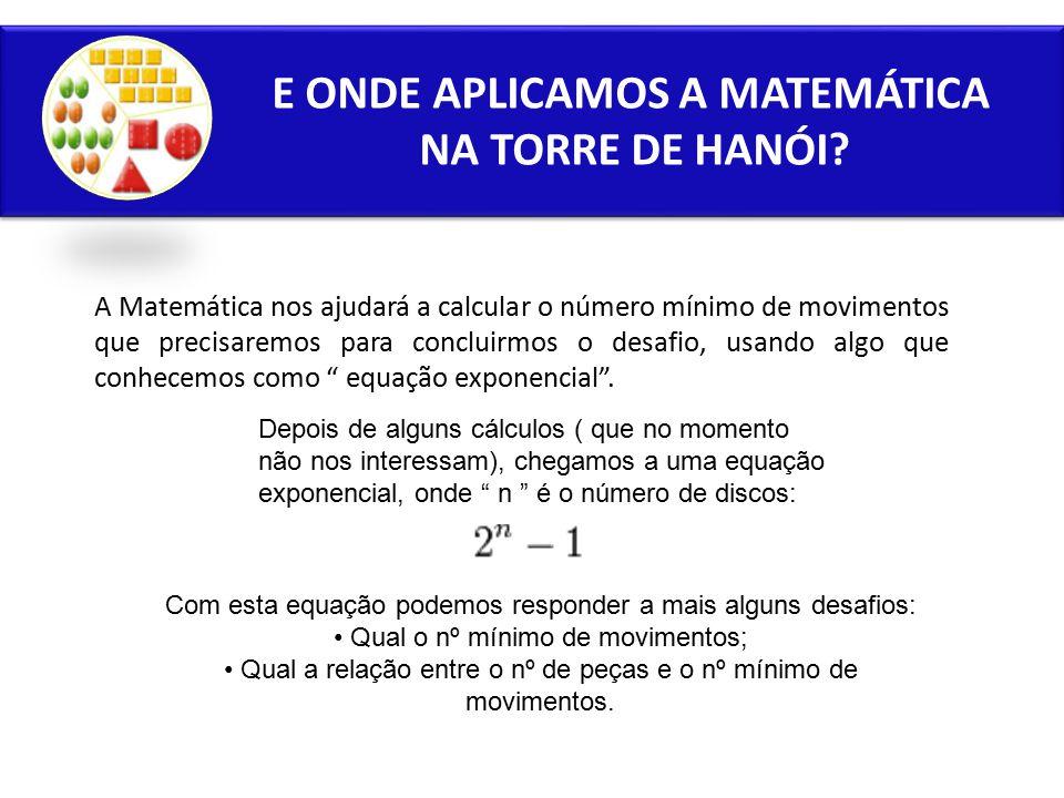 E ONDE APLICAMOS A MATEMÁTICA NA TORRE DE HANÓI? A Matemática nos ajudará a calcular o número mínimo de movimentos que precisaremos para concluirmos o