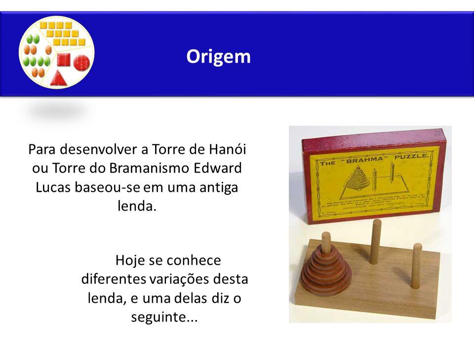 Origem Para desenvolver a Torre de Hanói ou Torre do Bramanismo Edward Lucas baseou-se em uma antiga lenda. Hoje se conhece diferentes variações desta