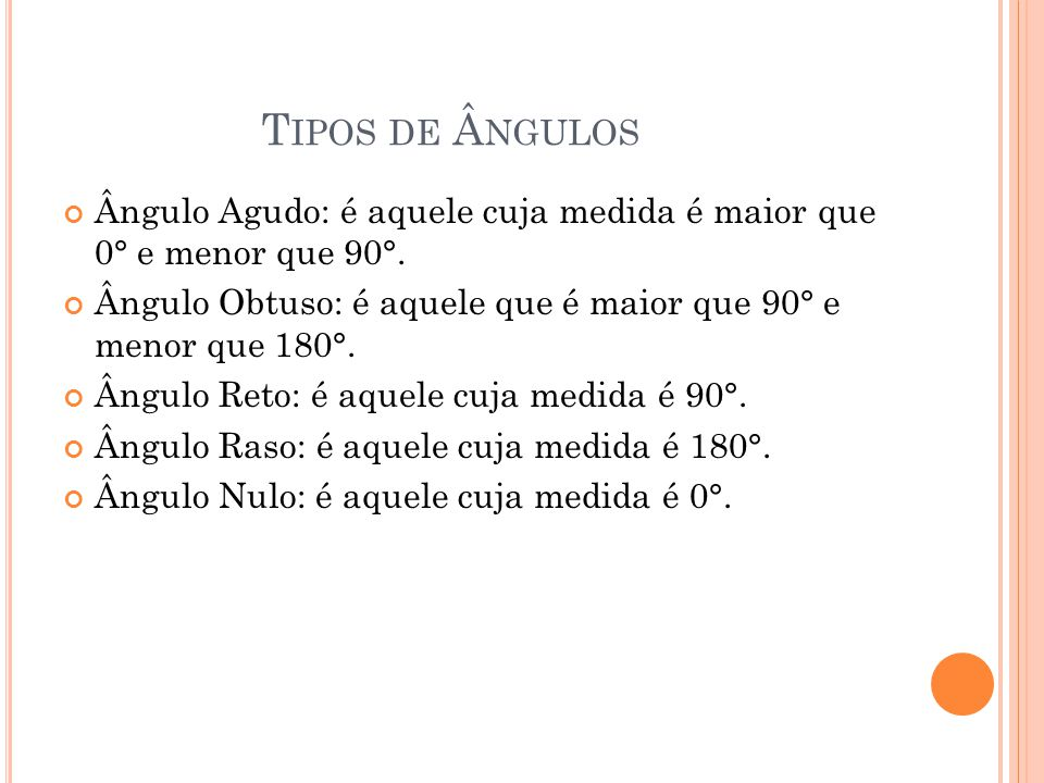 T IPOS DE Â NGULOS Ângulo Agudo: é aquele cuja medida é maior que 0° e menor que 90°.