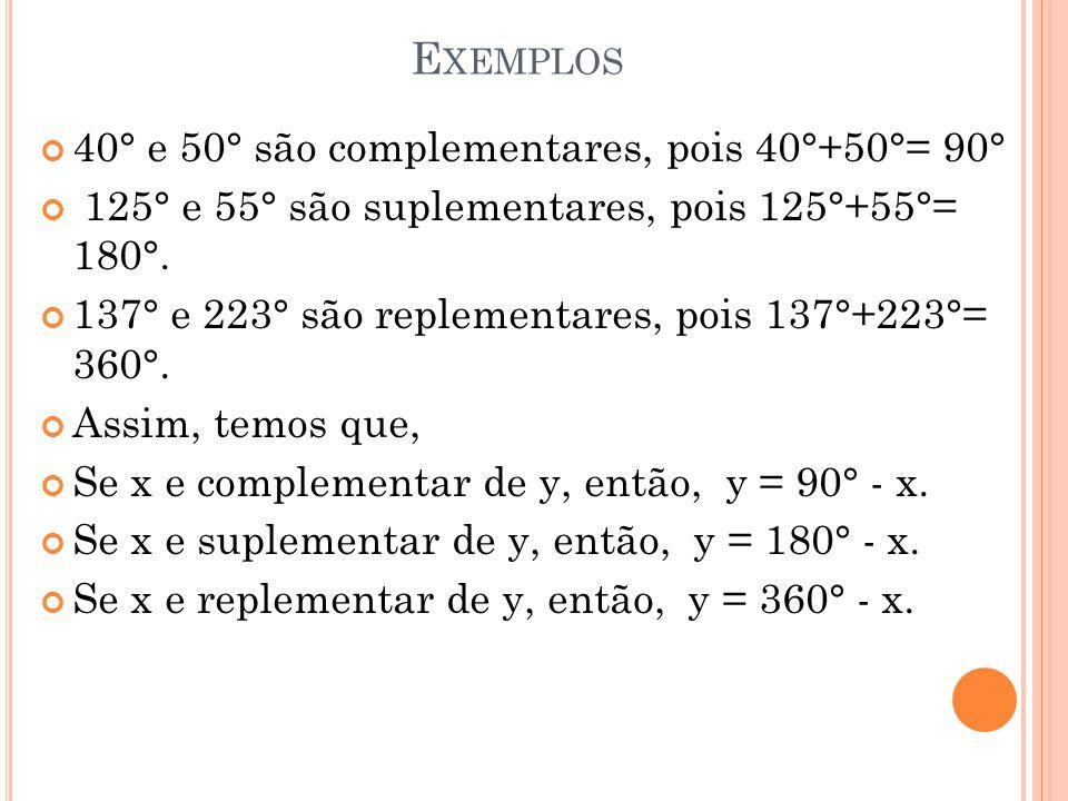 E XEMPLOS 40° e 50° são complementares, pois 40°+50°= 90° 125° e 55° são suplementares, pois 125°+55°= 180°. 137° e 223° são replementares, pois 137°+