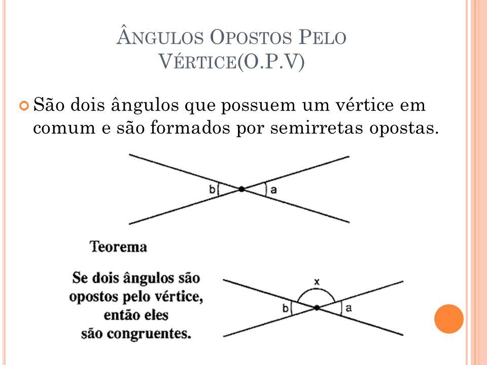 NGULOS O POSTOS P ELO V ÉRTICE (O.P.V) São dois ângulos que possuem um vértice em comum e são formados por semirretas opostas.