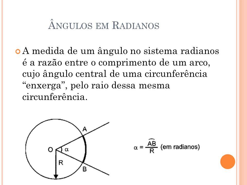 NGULOS EM R ADIANOS A medida de um ângulo no sistema radianos é a razão entre o comprimento de um arco, cujo ângulo central de uma circunferência enxerga , pelo raio dessa mesma circunferência.