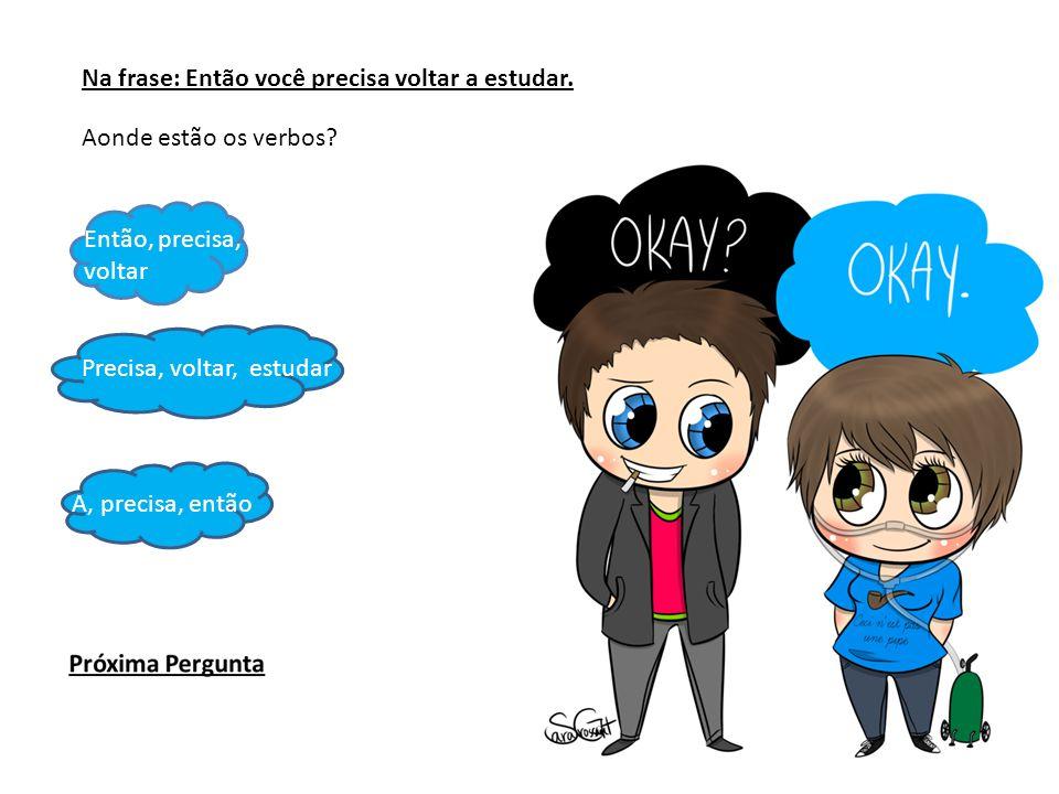 Na frase: Então você precisa voltar a estudar. Aonde estão os verbos? Então, precisa, voltar Precisa, voltar, estudar A, precisa, então