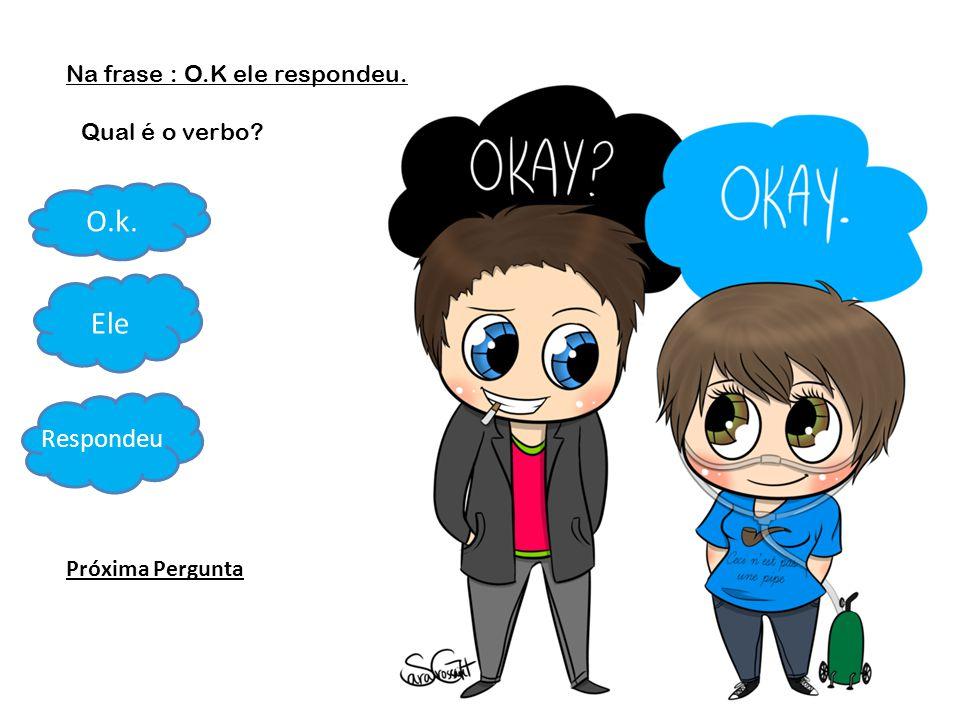 Na frase : O.K ele respondeu. Qual é o verbo? O.k. Ele Respondeu Próxima Pergunta