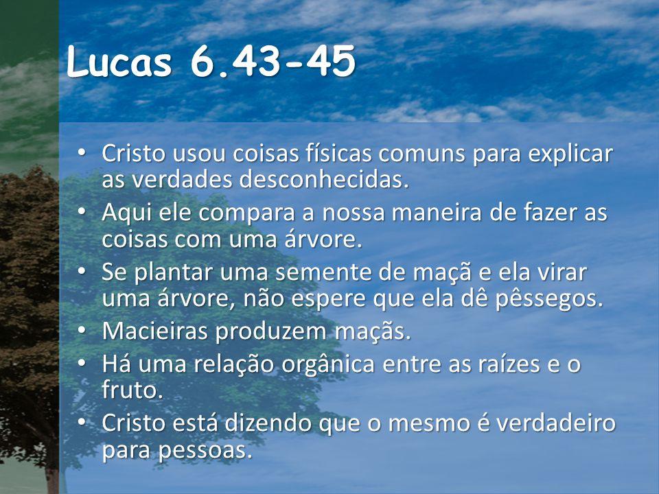 Lucas 6.43-45 Cristo usou coisas físicas comuns para explicar as verdades desconhecidas.