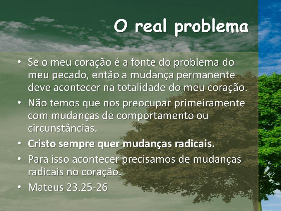 O real problema Se o meu coração é a fonte do problema do meu pecado, então a mudança permanente deve acontecer na totalidade do meu coração.