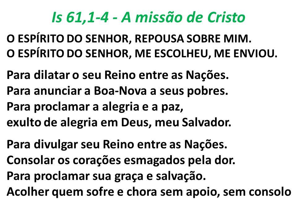 Is 61,1-4 - A missão de Cristo O ESPÍRITO DO SENHOR, REPOUSA SOBRE MIM. O ESPÍRITO DO SENHOR, ME ESCOLHEU, ME ENVIOU. Para dilatar o seu Reino entre a