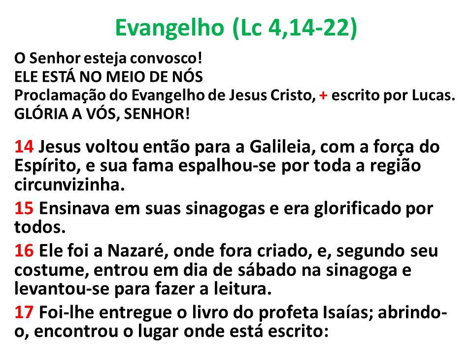 Evangelho (Lc 4,14-22) O Senhor esteja convosco! ELE ESTÁ NO MEIO DE NÓS Proclamação do Evangelho de Jesus Cristo, + escrito por Lucas. GLÓRIA A VÓS,