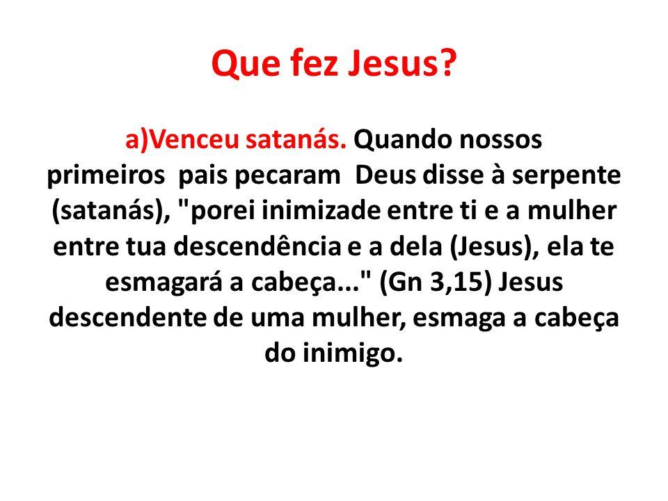 Que fez Jesus? a)Venceu satanás. Quando nossos primeiros pais pecaram Deus disse à serpente (satanás),