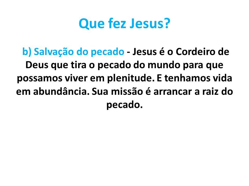 Que fez Jesus? b) Salvação do pecado - Jesus é o Cordeiro de Deus que tira o pecado do mundo para que possamos viver em plenitude. E tenhamos vida em