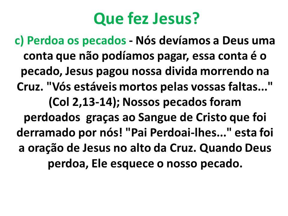 Que fez Jesus? c) Perdoa os pecados - Nós devíamos a Deus uma conta que não podíamos pagar, essa conta é o pecado, Jesus pagou nossa divida morrendo n