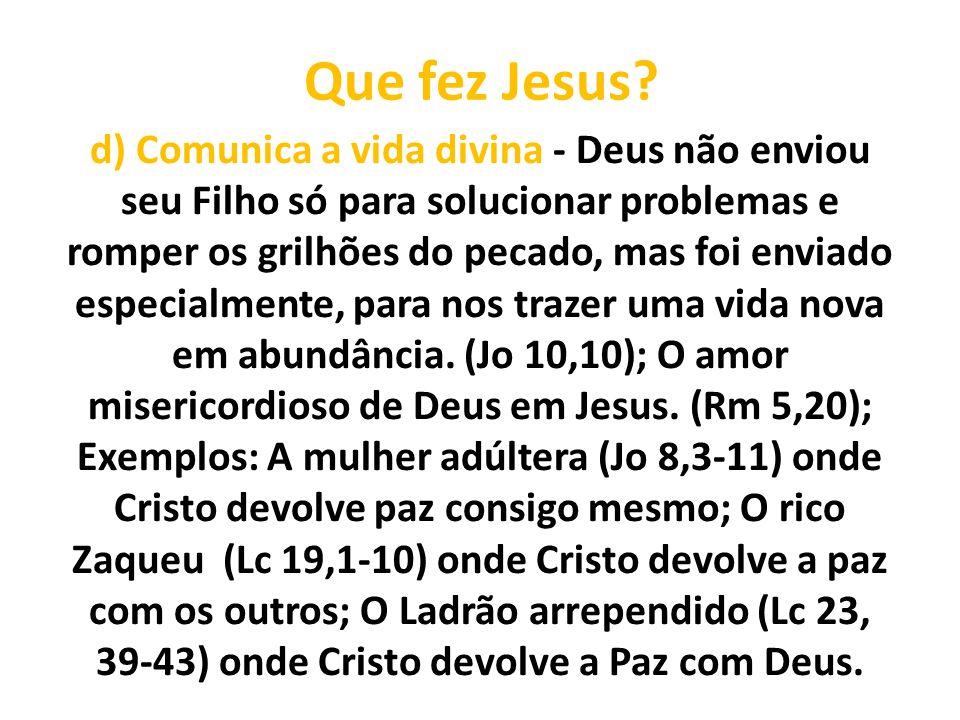 Que fez Jesus? d) Comunica a vida divina - Deus não enviou seu Filho só para solucionar problemas e romper os grilhões do pecado, mas foi enviado espe