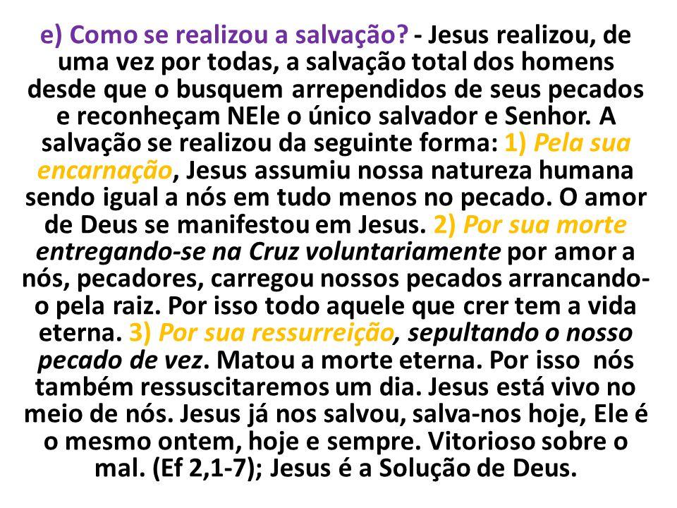 e) Como se realizou a salvação? - Jesus realizou, de uma vez por todas, a salvação total dos homens desde que o busquem arrependidos de seus pecados e