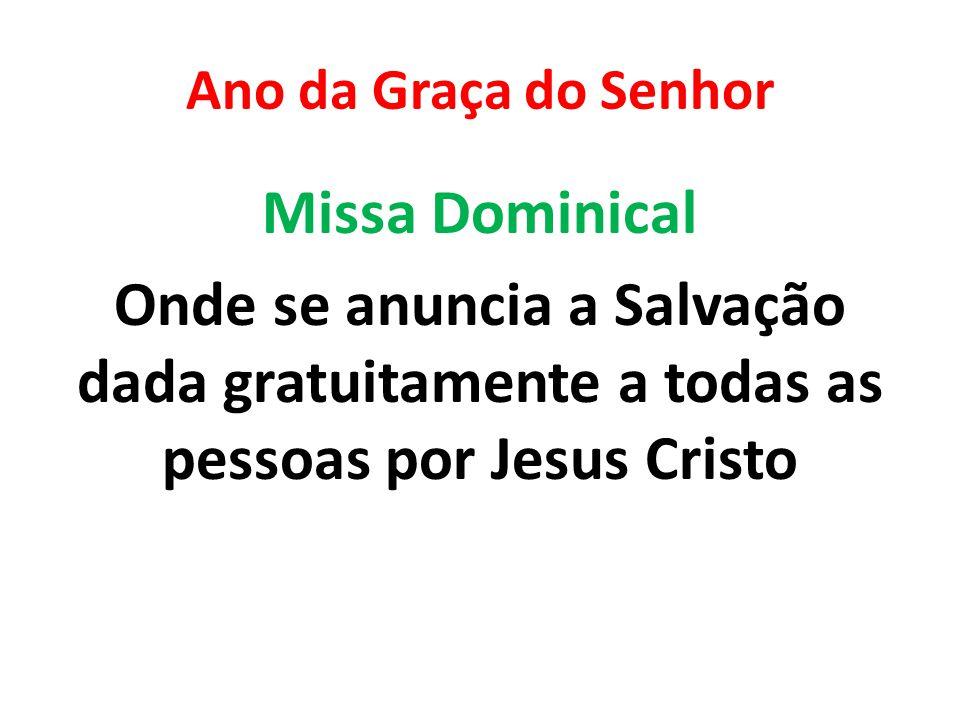 Ano da Graça do Senhor Missa Dominical Onde se anuncia a Salvação dada gratuitamente a todas as pessoas por Jesus Cristo