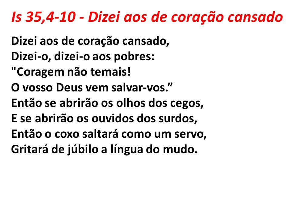 Is 35,4-10 - Dizei aos de coração cansado Dizei aos de coração cansado, Dizei-o, dizei-o aos pobres:
