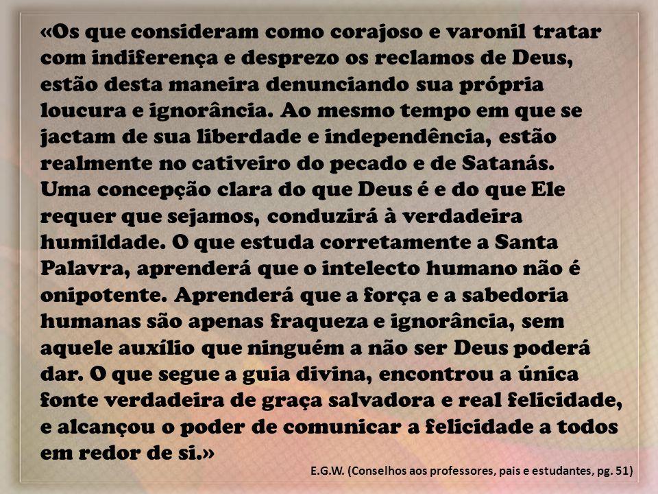 «Os que consideram como corajoso e varonil tratar com indiferença e desprezo os reclamos de Deus, estão desta maneira denunciando sua própria loucura