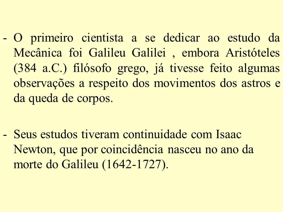 -O primeiro cientista a se dedicar ao estudo da Mecânica foi Galileu Galilei, embora Aristóteles (384 a.C.) filósofo grego, já tivesse feito algumas o