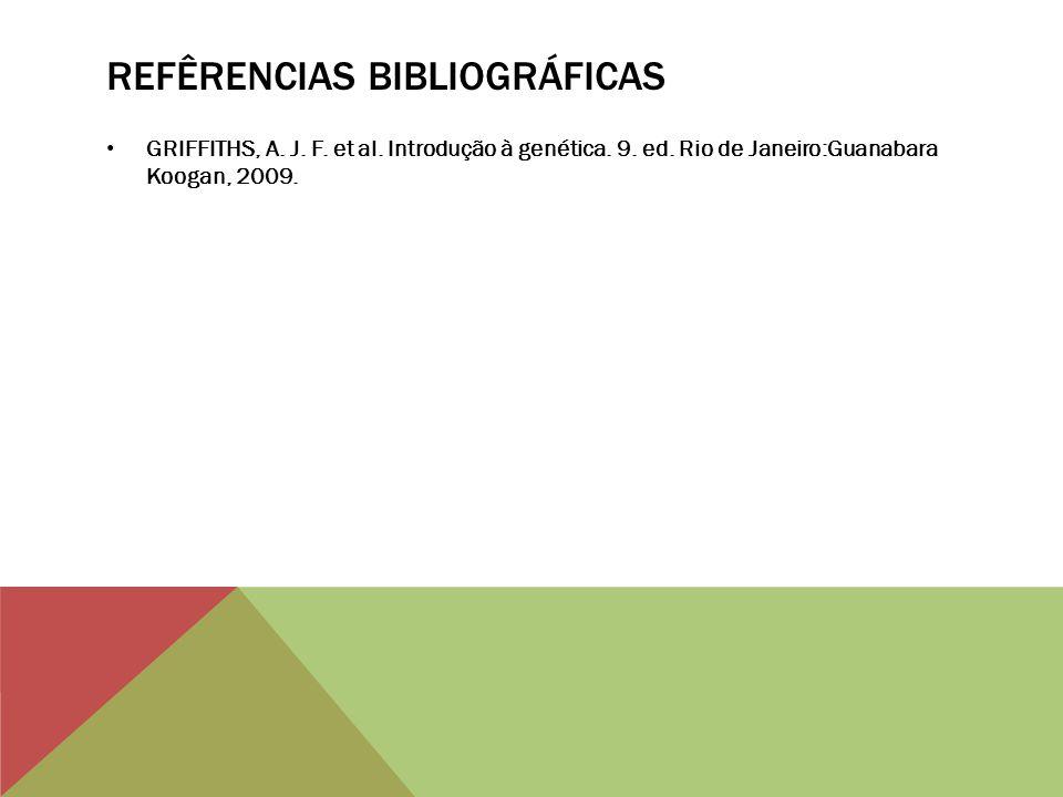 REFÊRENCIAS BIBLIOGRÁFICAS GRIFFITHS, A. J. F. et al. Introdução à genética. 9. ed. Rio de Janeiro:Guanabara Koogan, 2009.