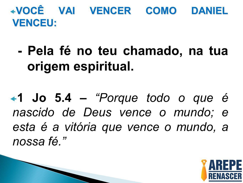 """ VOCÊ VAI VENCER COMO DANIEL VENCEU: - Pela fé no teu chamado, na tua origem espiritual.  1 Jo 5.4 – """"Porque todo o que é nascido de Deus vence o mu"""
