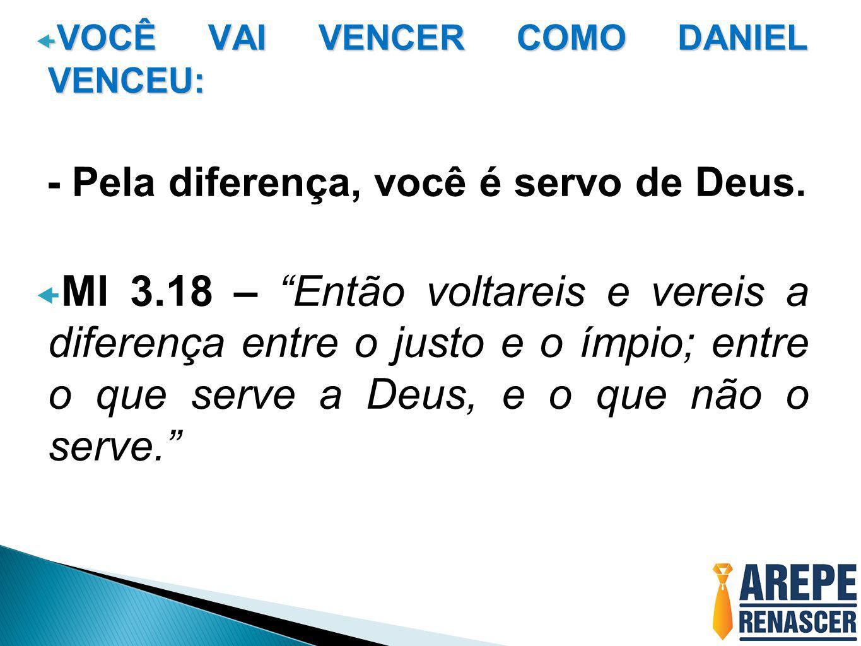 """ VOCÊ VAI VENCER COMO DANIEL VENCEU: - Pela diferença, você é servo de Deus.  Ml 3.18 – """"Então voltareis e vereis a diferença entre o justo e o ímpi"""