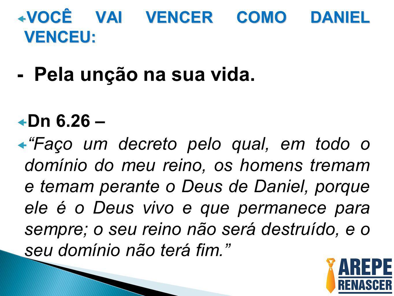 """ VOCÊ VAI VENCER COMO DANIEL VENCEU: - Pela unção na sua vida.  Dn 6.26 –  """"Faço um decreto pelo qual, em todo o domínio do meu reino, os homens tr"""