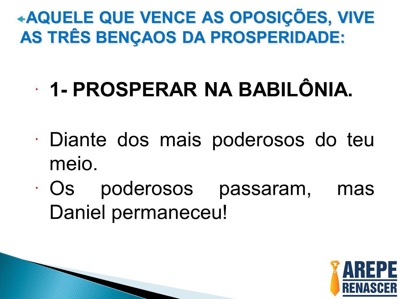  AQUELE QUE VENCE AS OPOSIÇÕES, VIVE AS TRÊS BENÇAOS DA PROSPERIDADE:  1- PROSPERAR NA BABILÔNIA.  Diante dos mais poderosos do teu meio.  Os pode