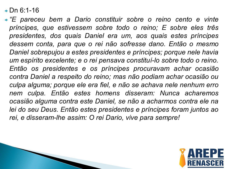 """ Dn 6:1-16  """"E pareceu bem a Dario constituir sobre o reino cento e vinte príncipes, que estivessem sobre todo o reino; E sobre eles três presidente"""