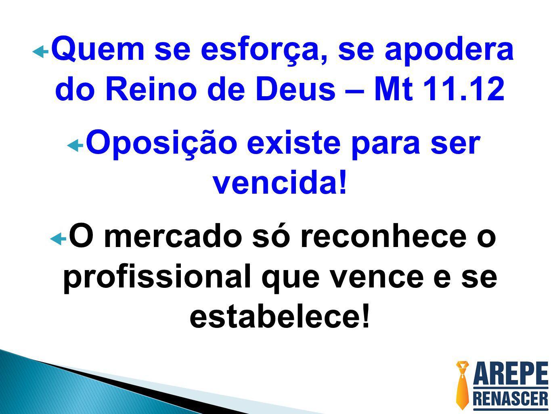  Quem se esforça, se apodera do Reino de Deus – Mt 11.12  Oposição existe para ser vencida!  O mercado só reconhece o profissional que vence e se e