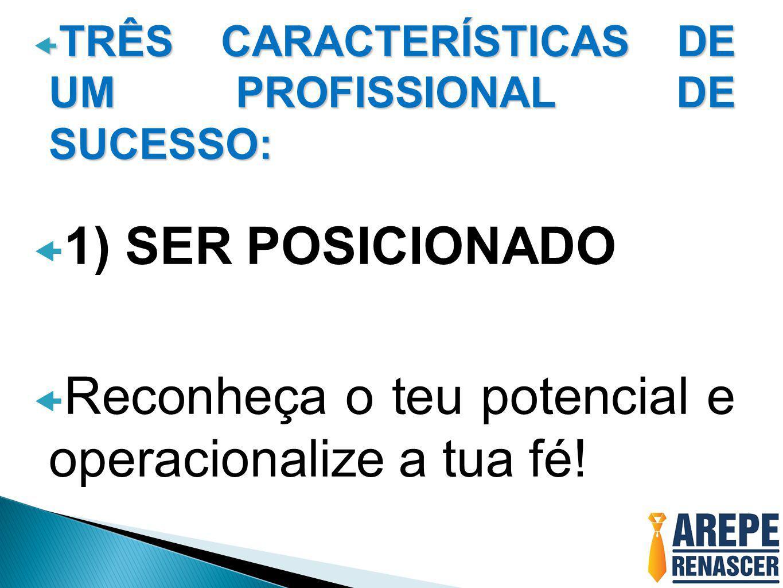  TRÊS CARACTERÍSTICAS DE UM PROFISSIONAL DE SUCESSO:  1) SER POSICIONADO  Reconheça o teu potencial e operacionalize a tua fé!