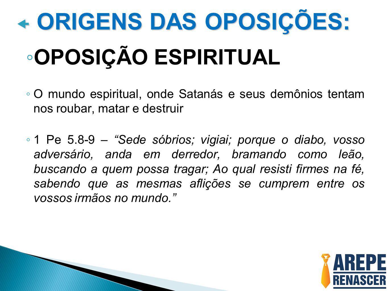 """ ORIGENS DAS OPOSIÇÕES: ◦ OPOSIÇÃO ESPIRITUAL ◦ O mundo espiritual, onde Satanás e seus demônios tentam nos roubar, matar e destruir ◦ 1 Pe 5.8-9 – """""""