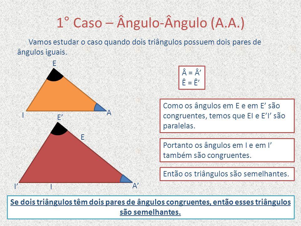 1° Caso – Ângulo-Ângulo (A.A.) Vamos estudar o caso quando dois triângulos possuem dois pares de ângulos iguais. Â = Â' Ê = Ê' A' E E' I I' A E I Como